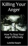 Killing Your Anger: How To Stop Your Anger Effectively