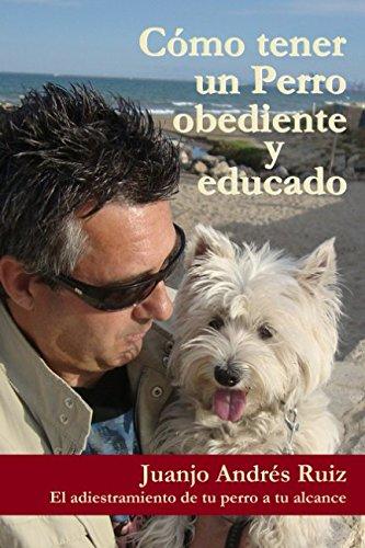 Como tener un perro obediente y educado: El adiestramiento de tu perro a tu alcance (Spanish Edition) [Andres Ruiz, Juanjo] (Tapa Blanda)