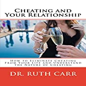 Cheating and Your Relationship: How to Eliminate Cheating from Your Relationships and Your Life and Understand the Nature of Cheating | [Dr. Ruth Carr]