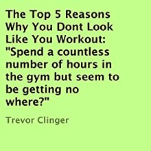 The Top 5 Reasons Why You Don't Look Like You Workout (       UNABRIDGED) by Trevor Clinger Narrated by Jack Nolan
