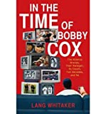 img - for [IN THE TIME OF BOBBY COX: THE ATLANTA BRAVES, THEIR MANAGER, MY COUCH, TWO DECADES, AND ME] BY Whitaker, Lang (Author) Scribner Book Company (publisher) Hardcover book / textbook / text book