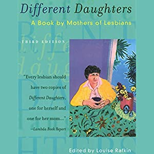 Different Daughters: A Book by Mothers of Lesbians, 3rd Edition | [Louise Rafkin (editor)]