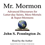 Mr. Mormon: Advanced Discourses for Latter-day Saints, Mere-Mortals & Super-Mormons | Mr. John S. Pennington Jr.