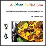 A Plate in the Sun: Modern Fusion Recipes from Ghana, Food from the African Souldi Patti Gyapomaa Sloley