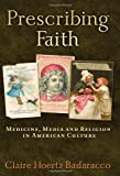 img - for Prescribing Faith: Medicine, Media, and Religion in American Culture by Badaracco, Claire Hoertz (2007) Paperback book / textbook / text book