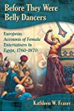 Before They Were Belly Dancers: European Accounts of Female Entertainers in Egypt, 1760-1870