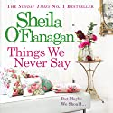 Things We Never Say Audiobook by Sheila O'Flanagan Narrated by Aoife McMahon