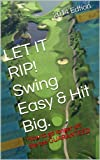 LET IT RIP!  Swing Easy & Hit Big.: How to go longer off the tee GUARANTEED