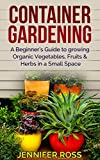 Container Gardening: A beginners guide to growing Organic Vegetables, Fruits & Herbs in a Small Space (Gardening for Beginners, Urban Gardening, Container Gardening Ideas)