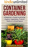 Container Gardening: A beginner's guide to growing Organic Vegetables, Fruits & Herbs in a Small Space (Gardening for Beginners, Urban Gardening, Container Gardening Ideas) (English Edition)