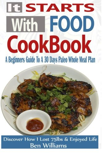 It Starts With Food Cookbook: A Beginners Guide To A 30 Day Paleo Whole Meal Plan- Discover How I Lost 75lbs and Enjoyed Life! - Ben Williams