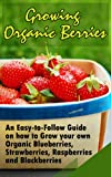 Growing Organic Berries: An Easy-to-Follow Guide on how to Grow your own Organic Blueberries, Strawberries, Raspberries and Blackberries