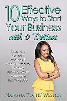 10 Effective Ways To Start Your Business With 0 Dollars: Learn The Essential Practices & Habits I Used To Start My Business While Working A Full Time Job
