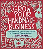 img - for [ Grow Your Handmade Business: How to Envision, Develop, and Sustain a Successful Creative Business Chapin, Kari ( Author ) ] { Paperback } 2012 book / textbook / text book