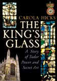 Carola Hicks The King's Glass: A Story of Tudor Power and Secret Art
