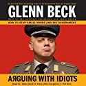 Arguing with Idiots: How to Stop Small Minds and Big Government (       UNABRIDGED) by Glenn Beck Narrated by Glenn Beck, Pat Gray, Steve