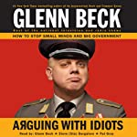 Arguing with Idiots: How to Stop Small Minds and Big Government | Glenn Beck