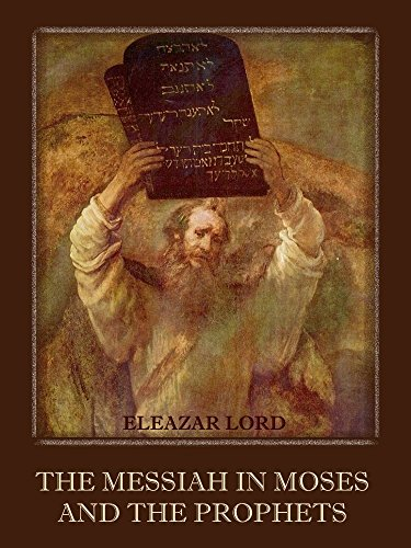 Eleazar Lord - The Messiah in Moses and the Prophets (Illustrated)