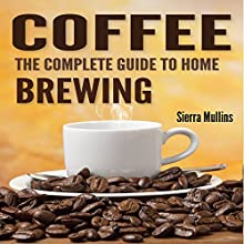 Coffee: The Complete Guide to Homebrewing (       UNABRIDGED) by Sierra Mullins Narrated by Sorrel Brigman