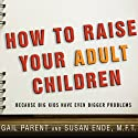 How to Raise Your Adult Children: Because Big Kids Have Even Bigger Problems Audiobook by Gail Parent, Susan Ende Narrated by Karen White