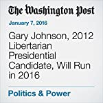 Gary Johnson, 2012 Libertarian Presidential Candidate, Will Run in 2016 | David Weigel