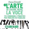 L'arte di usare bene la voce: 15 consigli pratici per parlare in pubblico Audiobook by Franca Grimaldi Narrated by Franca Grimaldi, Marcello Pozza