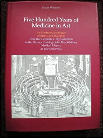 Five Hundred Years of Medicine in Art : An Illustrated Catalog of Prints and Drawings in the Clements C. Fry Collection in the Harvey Cushing/John Hay Whitney Medical Library at Yale University