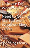 Ultimate DIY Woodwork Guide - All You Need to Get Started with Woodworking Crafts: Perfectly suitable for DIY lovers, students, elders and woodwork hobbyists