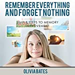 Remember Everything and Forget Nothing: Simple Steps to Memory Improvement | Olivia Bates