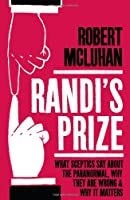 Randi's Prize: What Sceptics Say About the Paranormal, Why They Are Wrong, and Why It Matters