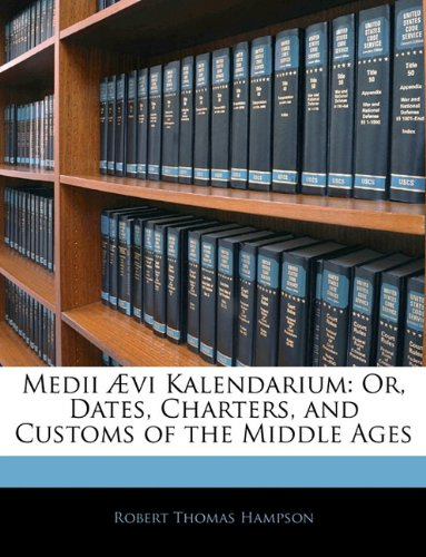 Medii Ævi Kalendarium: Or, Dates, Charters, and Customs of the Middle Ages