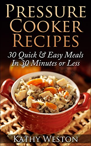 Free Kindle Book : Pressure Cooker Recipes: 30 Quick & Easy Meals In 30 Minutes or Less