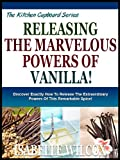 UNLEASHING THE MARVELOUS POWERS OF VANILLA!: Discover Exactly How To Release The Extraordinary Powers Of This Remarkable Spice! (The Kitchen Cupboard Series Book 9)