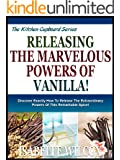 UNLEASHING THE MARVELOUS POWERS OF VANILLA!: Discover Exactly How To Release The Extraordinary Powers Of This Remarkable Spice! (The Kitchen Cupboard Series Book 9) (English Edition)