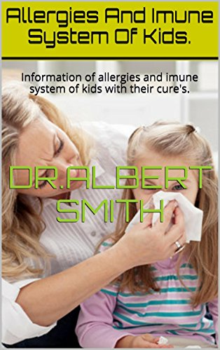 Allergies And Imune System Of Kids.: Information Of Allergies And Imune System Of Kids With Their Cure'S.