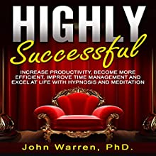 Highly Successful: Increase Productivity, Become More Efficient, Improve Time Management and Excel at Life with Hypnosis and Meditation | Livre audio Auteur(s) : John Warren PhD Narrateur(s) : Emmy Tayler