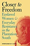Closer to Freedom: Enslaved Women and Everyday Resistance in the Plantation South (Gender and American Culture)