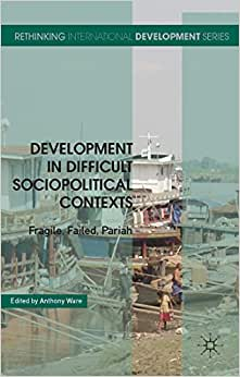Development In Difficult Sociopolitical Contexts: Fragile, Failed, Pariah (Rethinking International Development Series)