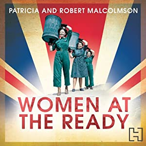 Women at the Ready: The Remarkable Story of the Women's Voluntary Services on the Home Front | [Patricia Malcolmson, Robert Malcolmson]