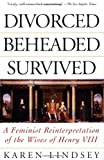 Divorced, Beheaded, Survived: A Feminist Reinterpretation Of The Wives Of Henry Viii (0201408236) by Karen Lindsey