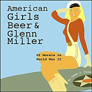 American Girls, Beer, and Glenn Miller: GI Morale in World War II | [James J. Cooke]