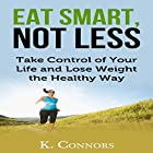 Eat Smart, Not Less: Take Control of Your Life and Lose Weight the Healthy Way Hörbuch von K Connors Gesprochen von: Timothy McKean