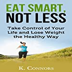 Eat Smart, Not Less: Take Control of Your Life and Lose Weight the Healthy Way | K Connors