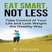 Eat Smart, Not Less: Take Control of Your Life and Lose Weight the Healthy Way | Livre audio Auteur(s) : K Connors Narrateur(s) : Timothy McKean
