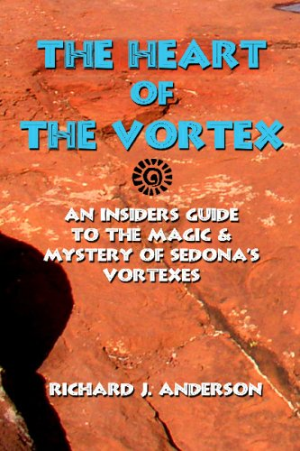 Heart of the Vortex: An Insider's Guide to the Mystery and Magic of Sedona's Vortexes