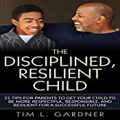 The Disciplined, Resilient Child: 21 Tips for Parents to Get Your Child to Be More Respectful, Responsible, and Resilient for a Successful Future   [Tim L. Gardner]