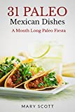 31 Paleo Mexican Dishes: A Month Long Paleo Fiesta (31 Days of Paleo Book 12)