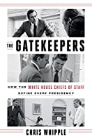 The Gatekeepers How the White House Chiefs of Staff Define Every Presidency
