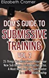 Dom's Guide To Submissive Training Vol. 2: 25 Things You Must Know About Your New Sub Before Doing Anything Else. A Must Read For Any Dom/Master In A BDSM Relationship (Men's Guide to BDSM) (Volume 2)