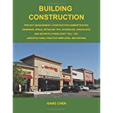 Building Construction: Project Management, Construction Administration, Drawings, Specs, Detailing Tips, Schedules, Checklists, and Secrets Others Don't Tell You: Architectural Practice Simplifiedby Gang Chen